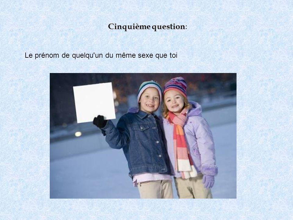 Cinquième question: Le prénom de quelqu un du même sexe que toi