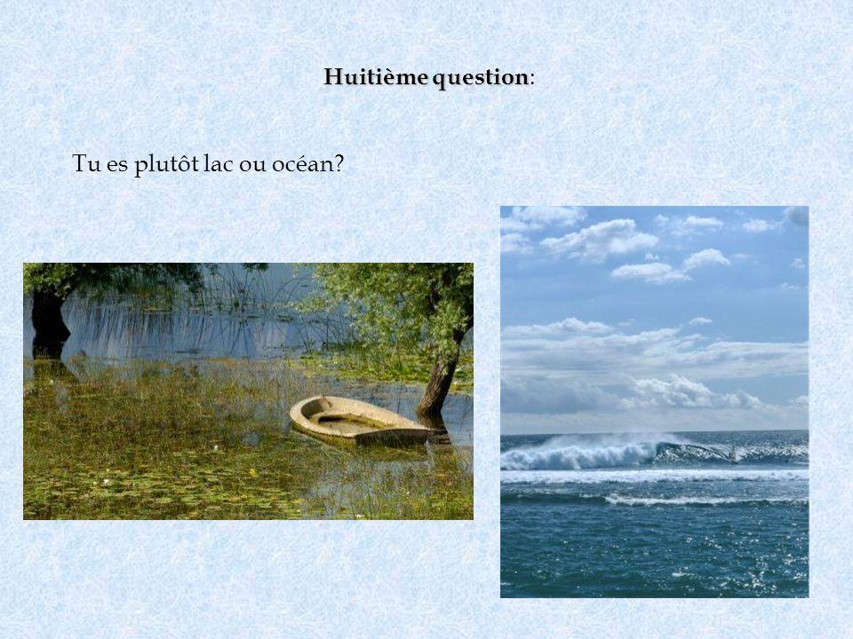 Huitième question: Tu es plutôt lac ou océan