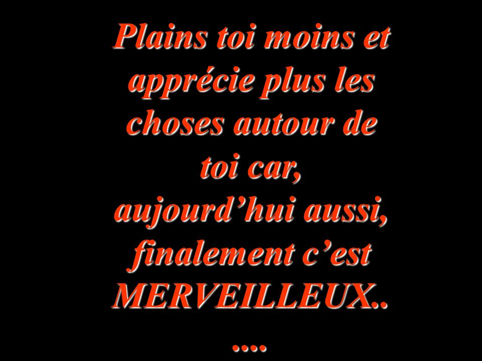 Plains toi moins et apprécie plus les choses autour de toi car, aujourd'hui aussi, finalement c'est MERVEILLEUX......