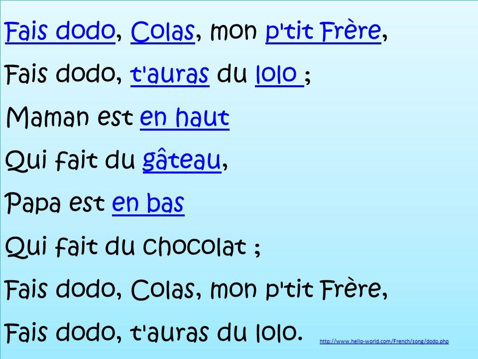 Fais dodo, Colas, mon p tit Frère, Fais dodo, t auras du lolo ; Maman est en haut Qui fait du gâteau, Papa est en bas Qui fait du chocolat ; Fais dodo, Colas, mon p tit Frère, Fais dodo, t auras du lolo.