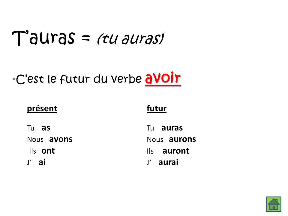 T'auras = (tu auras) -C'est le futur du verbe avoir présent futur