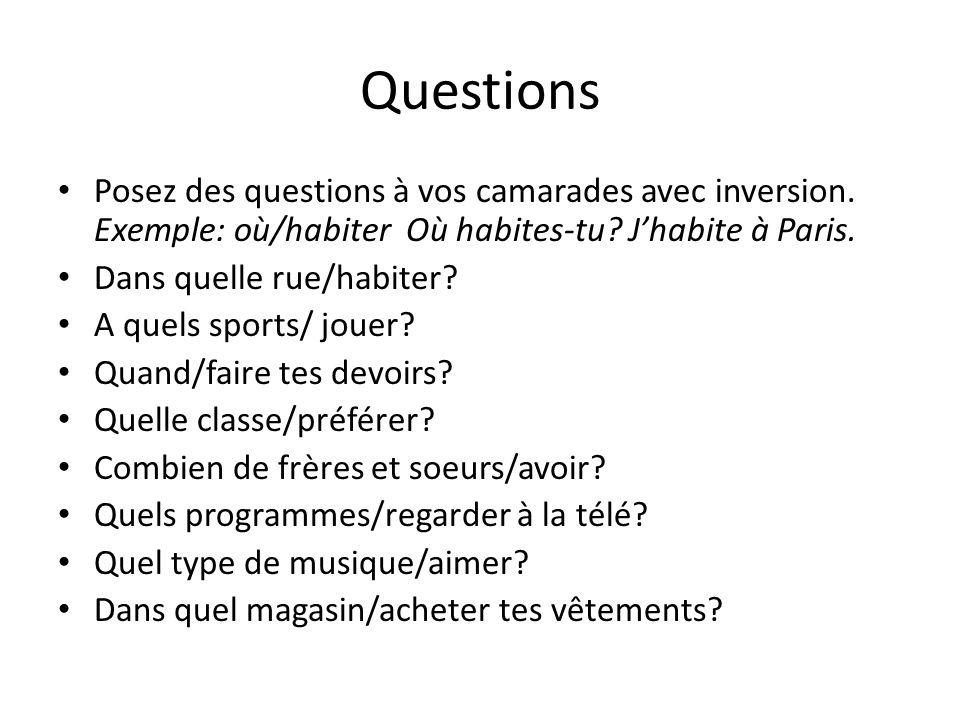 Questions Posez des questions à vos camarades avec inversion. Exemple: où/habiter Où habites-tu J'habite à Paris.