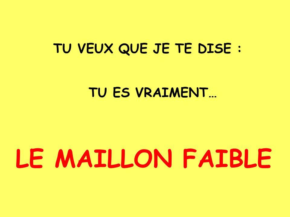 TU VEUX QUE JE TE DISE : TU ES VRAIMENT… LE MAILLON FAIBLE