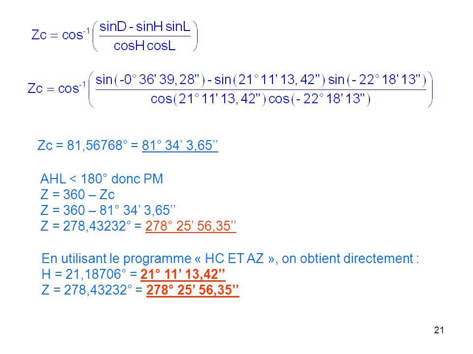 Zc = 81,56768° = 81° 34' 3,65'' AHL < 180° donc PM. Z = 360 – Zc. Z = 360 – 81° 34' 3,65'' Z = 278,43232° = 278° 25' 56,35''