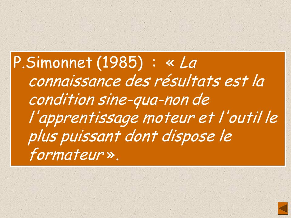P.Simonnet (1985) : « La connaissance des résultats est la condition sine-qua-non de l apprentissage moteur et l outil le plus puissant dont dispose le formateur ».