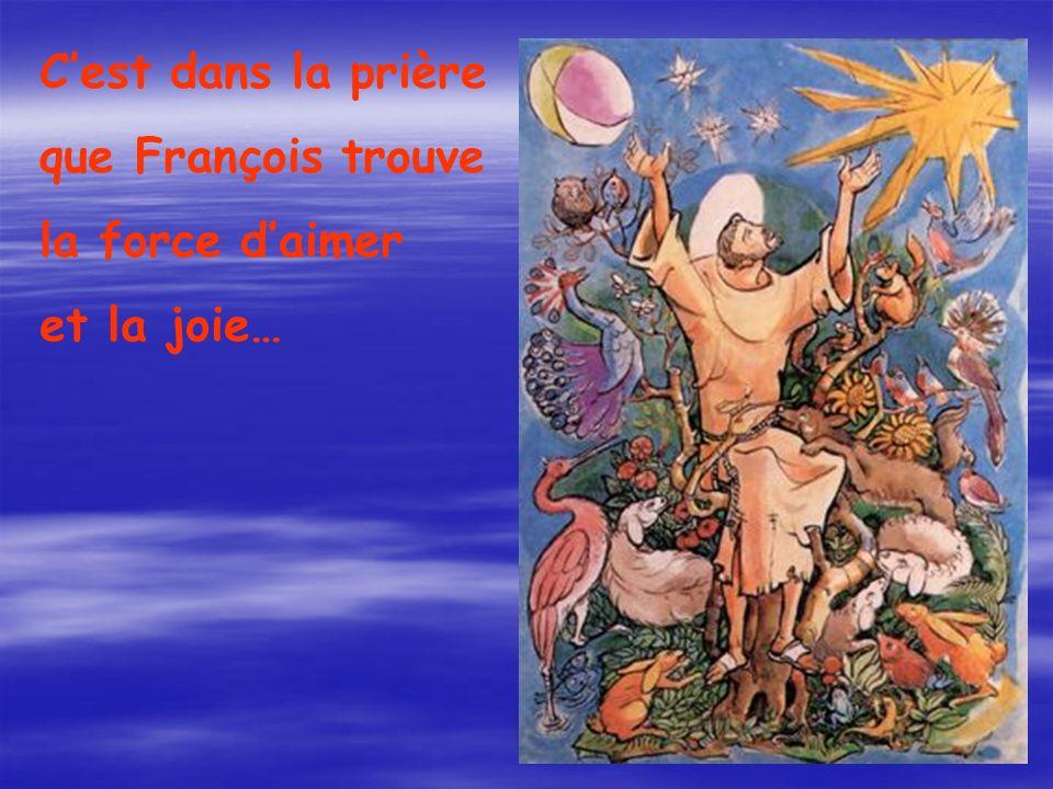 C'est dans la prière que François trouve la force d'aimer et la joie…