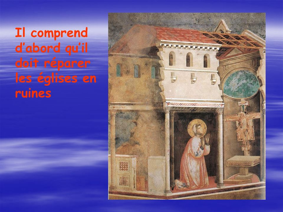 Il comprend d'abord qu'il doit réparer les églises en ruines