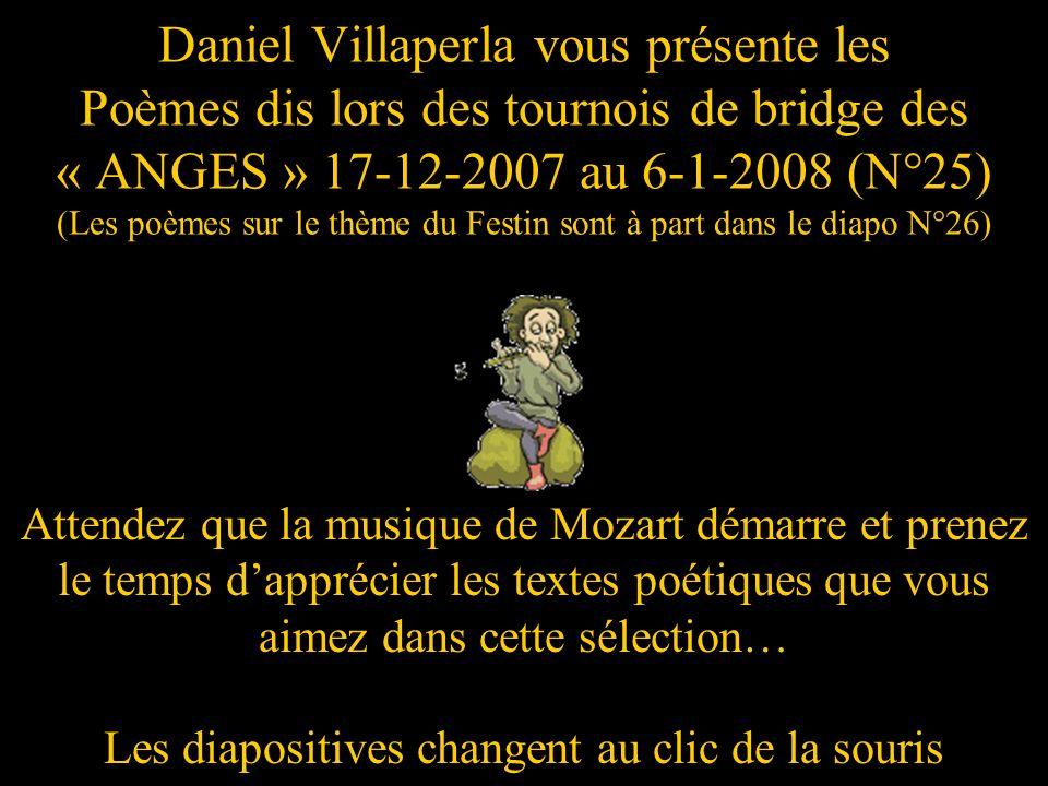 Daniel Villaperla vous présente les Poèmes dis lors des tournois de bridge des « ANGES » 17-12-2007 au 6-1-2008 (N°25) (Les poèmes sur le thème du Festin sont à part dans le diapo N°26)