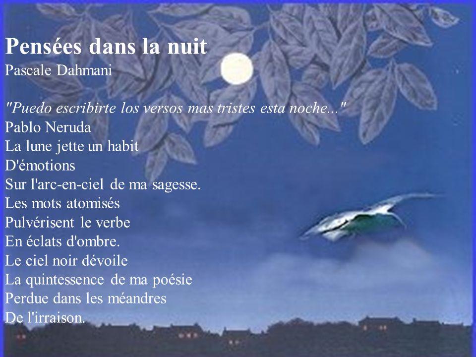 Pensées dans la nuit Pascale Dahmani Puedo escribirte los versos mas tristes esta noche... Pablo Neruda La lune jette un habit D émotions Sur l arc-en-ciel de ma sagesse.