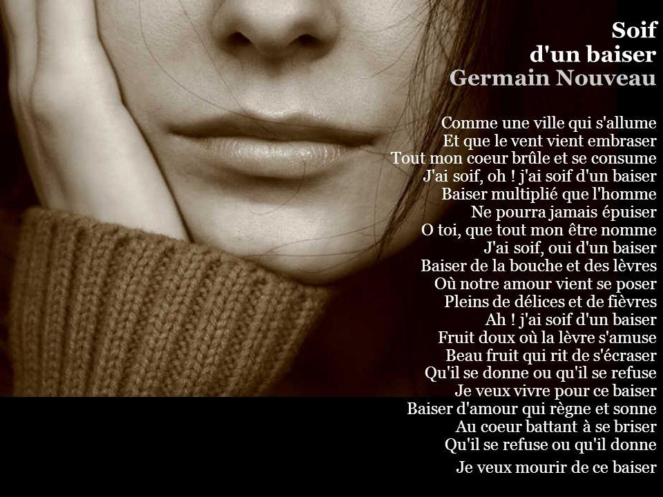 Soif d un baiser Germain Nouveau Comme une ville qui s allume Et que le vent vient embraser Tout mon coeur brûle et se consume J ai soif, oh .
