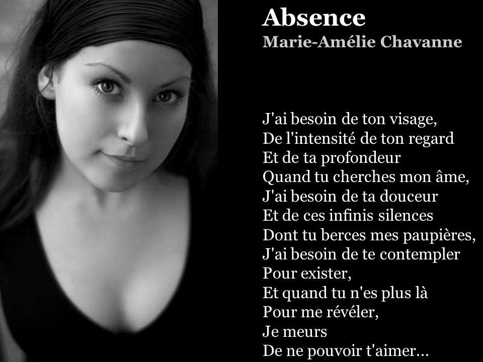 Absence Marie-Amélie Chavanne J ai besoin de ton visage, De l intensité de ton regard Et de ta profondeur Quand tu cherches mon âme, J ai besoin de ta douceur Et de ces infinis silences Dont tu berces mes paupières, J ai besoin de te contempler Pour exister, Et quand tu n es plus là Pour me révéler, Je meurs De ne pouvoir t aimer...