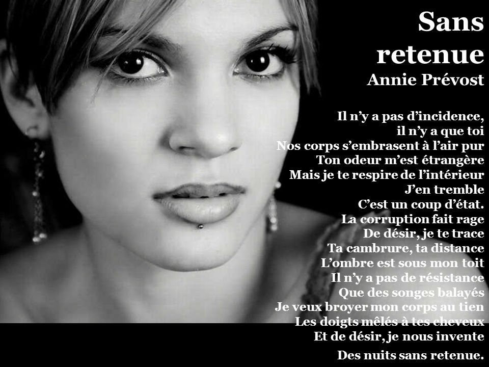 Sans retenue Annie Prévost Il n'y a pas d'incidence, il n'y a que toi Nos corps s'embrasent à l'air pur Ton odeur m'est étrangère Mais je te respire de l'intérieur J'en tremble C'est un coup d'état.