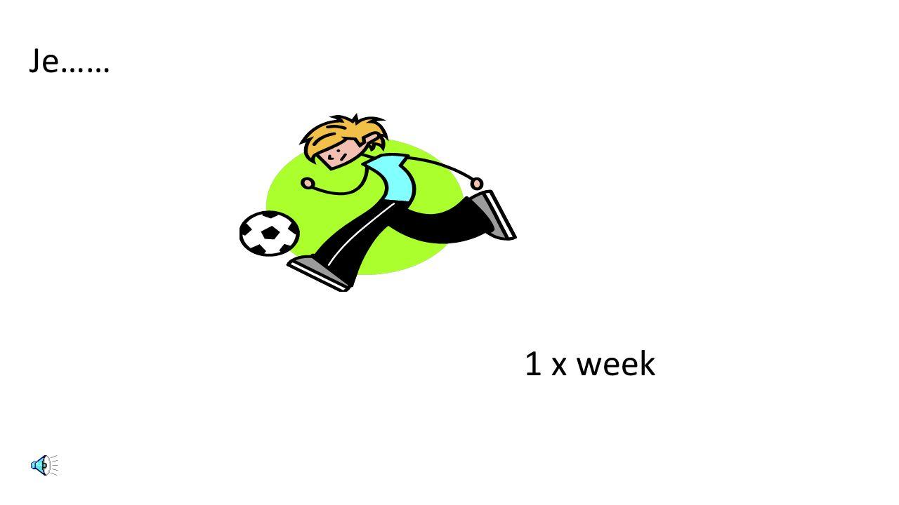 Je…… 1 x week