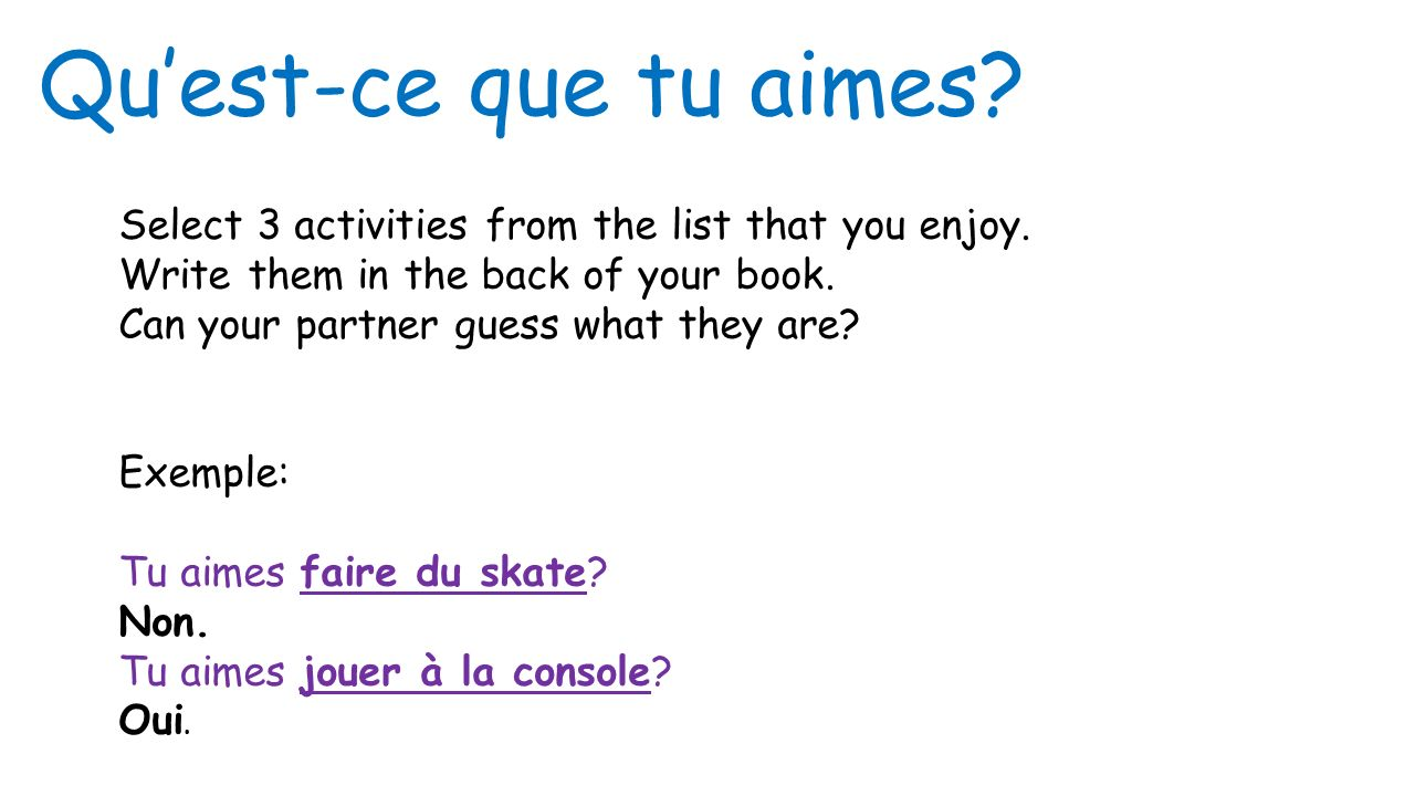 Qu'est-ce que tu aimes Select 3 activities from the list that you enjoy. Write them in the back of your book.