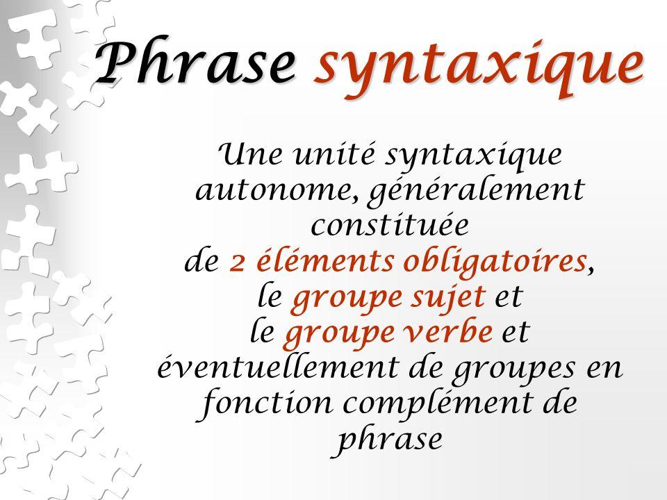 Phrase syntaxique Une unité syntaxique autonome, généralement constituée. de 2 éléments obligatoires,