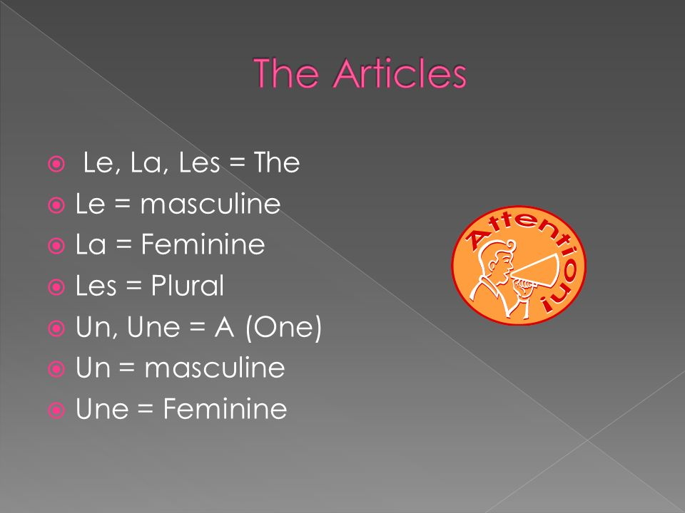 The Articles Le, La, Les = The Le = masculine La = Feminine