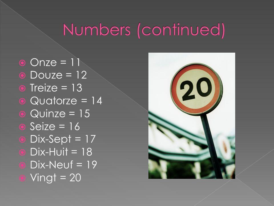Numbers (continued) Onze = 11 Douze = 12 Treize = 13 Quatorze = 14