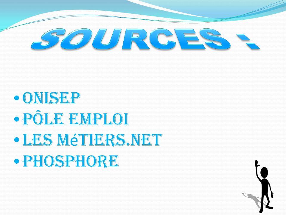 SOURCES : Onisep Pôle emploi Les métiers.net Phosphore