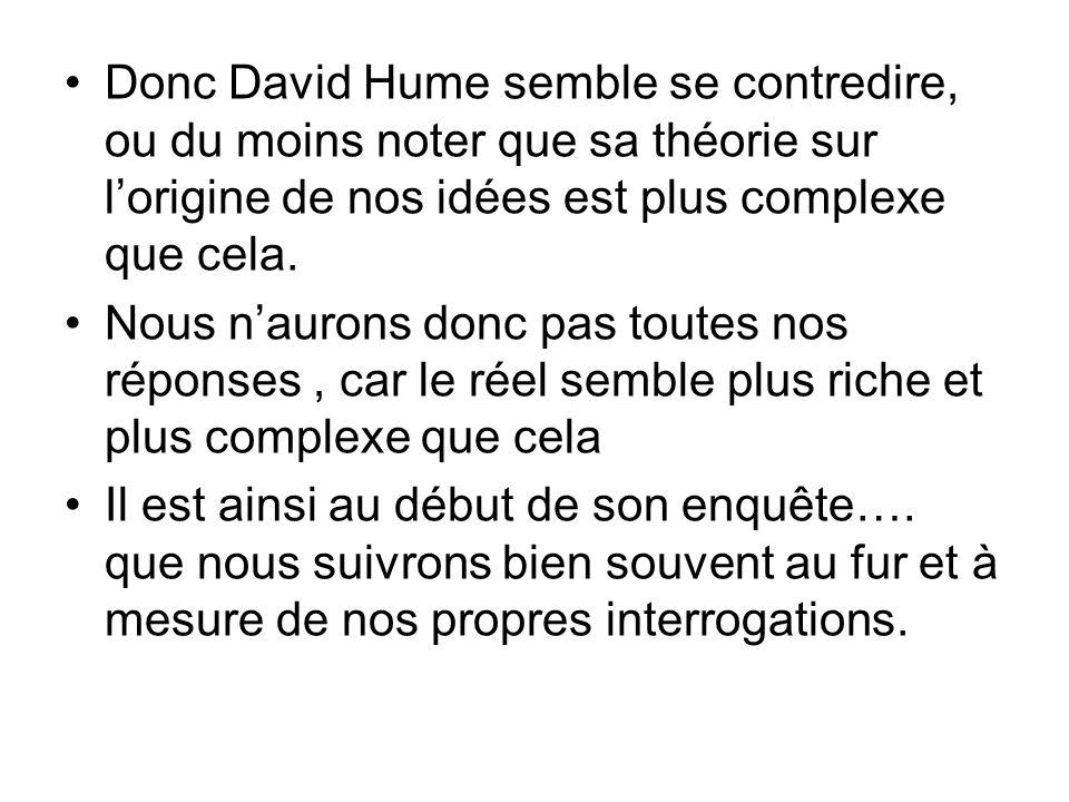Donc David Hume semble se contredire, ou du moins noter que sa théorie sur l'origine de nos idées est plus complexe que cela.