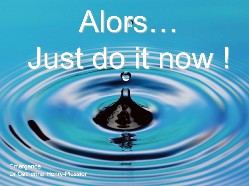 Alors… Just do it now ! Emergence Dr Catherine Henry-Plessier