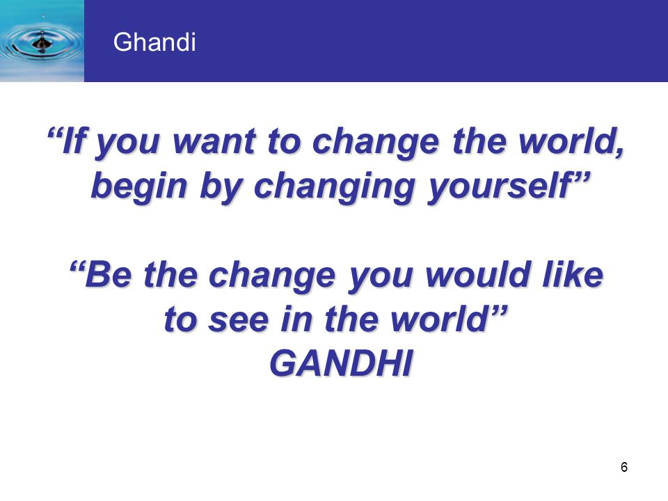 If you want to change the world, begin by changing yourself