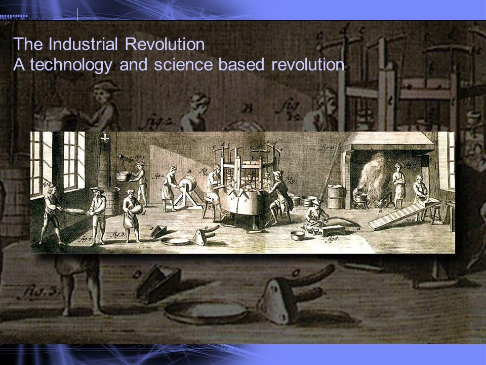 The Industrial Revolution A technology and science based revolution