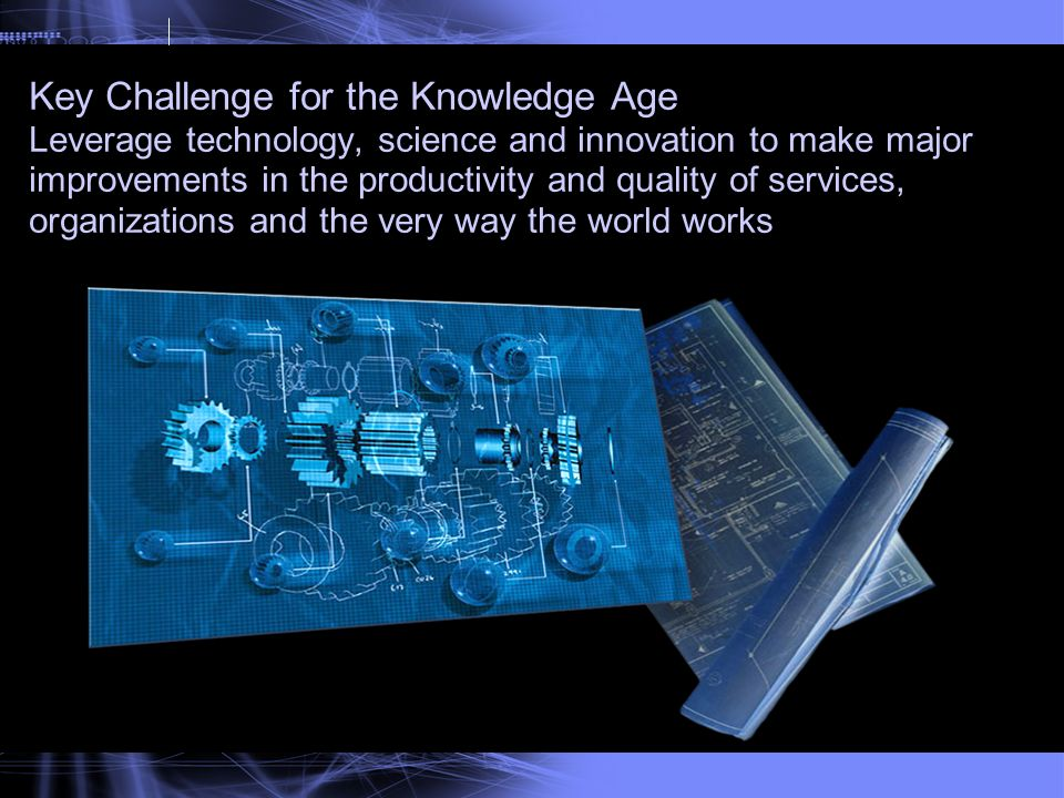 Key Challenge for the Knowledge Age Leverage technology, science and innovation to make major improvements in the productivity and quality of services, organizations and the very way the world works