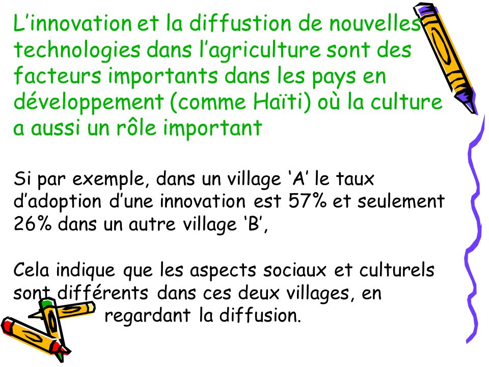 L'innovation et la diffustion de nouvelles technologies dans l'agriculture sont des facteurs importants dans les pays en développement (comme Haïti) où la culture a aussi un rôle important Si par exemple, dans un village 'A' le taux d'adoption d'une innovation est 57% et seulement 26% dans un autre village 'B', Cela indique que les aspects sociaux et culturels sont différents dans ces deux villages, en regardant la diffusion.