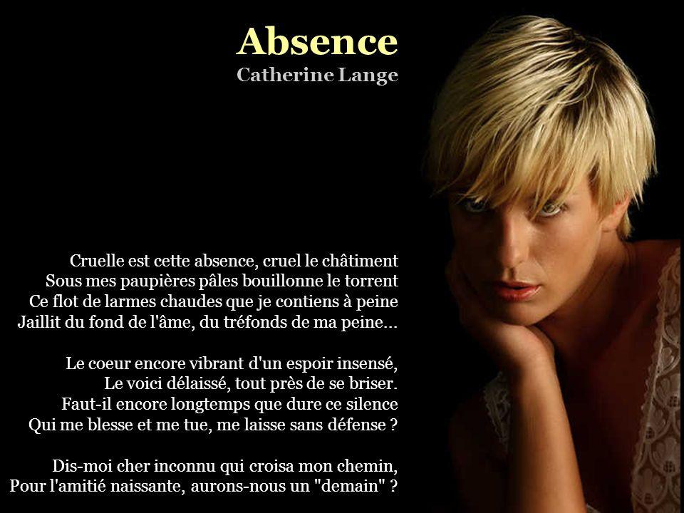 Absence Catherine Lange Cruelle est cette absence, cruel le châtiment Sous mes paupières pâles bouillonne le torrent Ce flot de larmes chaudes que je contiens à peine Jaillit du fond de l âme, du tréfonds de ma peine...