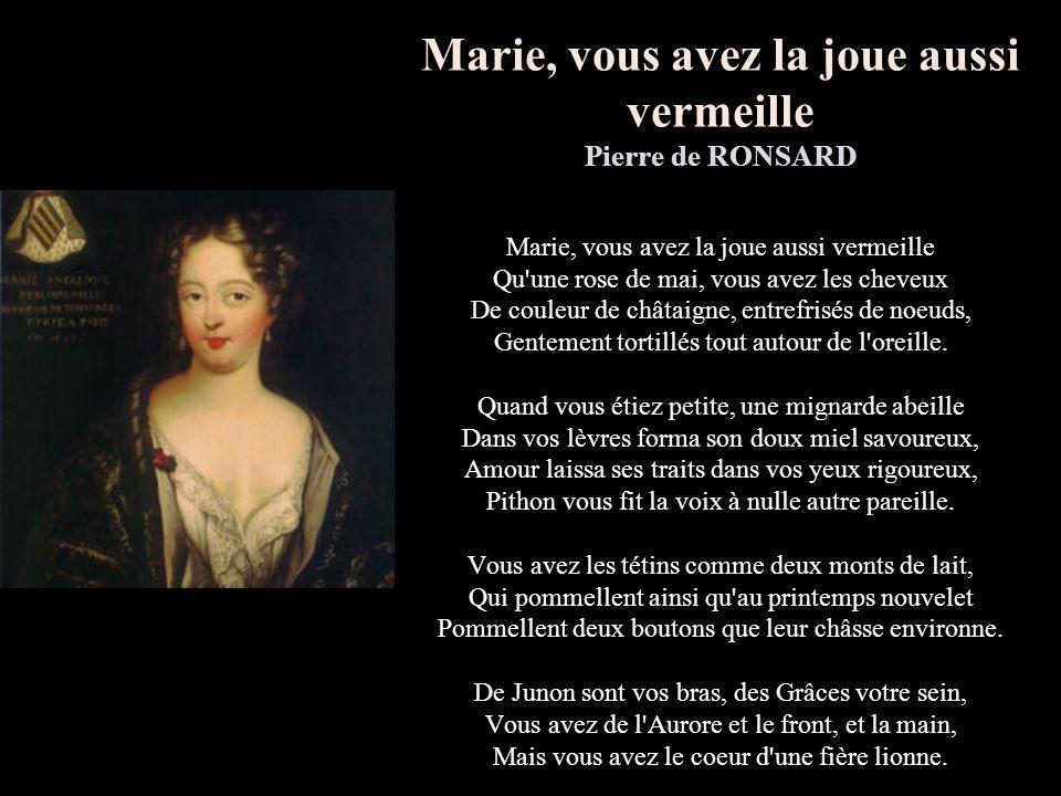 Marie, vous avez la joue aussi vermeille Pierre de RONSARD Marie, vous avez la joue aussi vermeille Qu une rose de mai, vous avez les cheveux De couleur de châtaigne, entrefrisés de noeuds, Gentement tortillés tout autour de l oreille.
