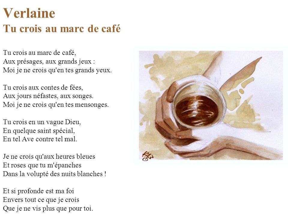 Verlaine Tu crois au marc de café Tu crois au marc de café, Aux présages, aux grands jeux : Moi je ne crois qu en tes grands yeux.
