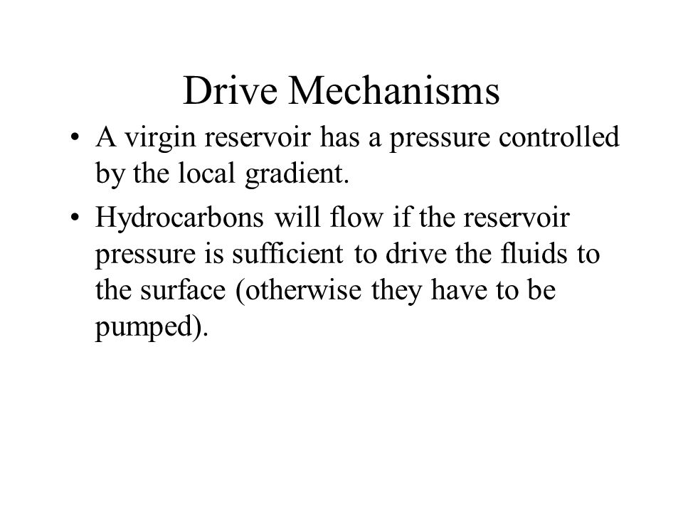 There are also the secondary drives, gravity drive, compaction and fluid expansion. In reality all reservoirs have both primary and secondary mechanisms.