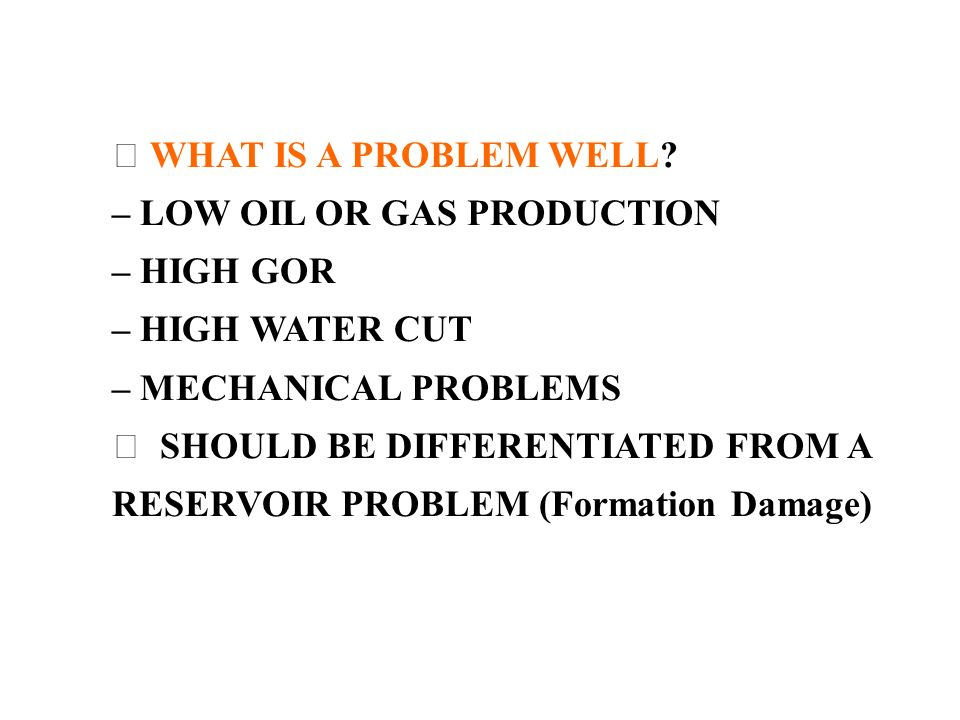  WHAT IS A PROBLEM WELL – LOW OIL OR GAS PRODUCTION. – HIGH GOR. – HIGH WATER CUT. – MECHANICAL PROBLEMS.
