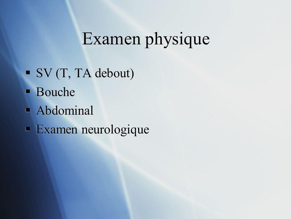 Examen physique SV (T, TA debout) Bouche Abdominal Examen neurologique