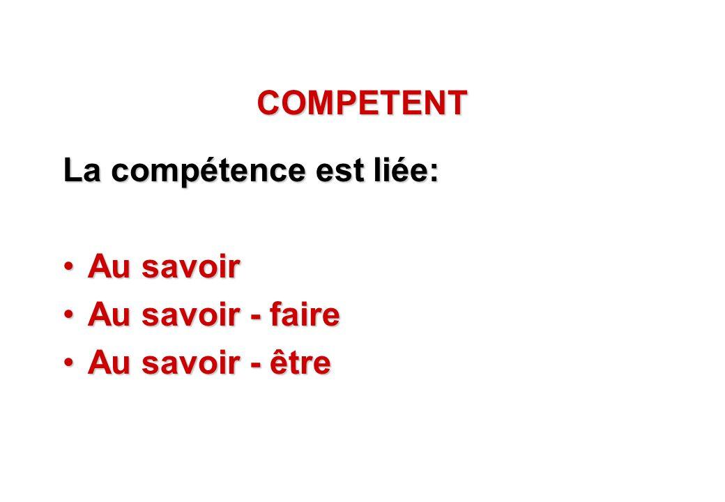 COMPETENT La compétence est liée: Au savoir Au savoir - faire Au savoir - être