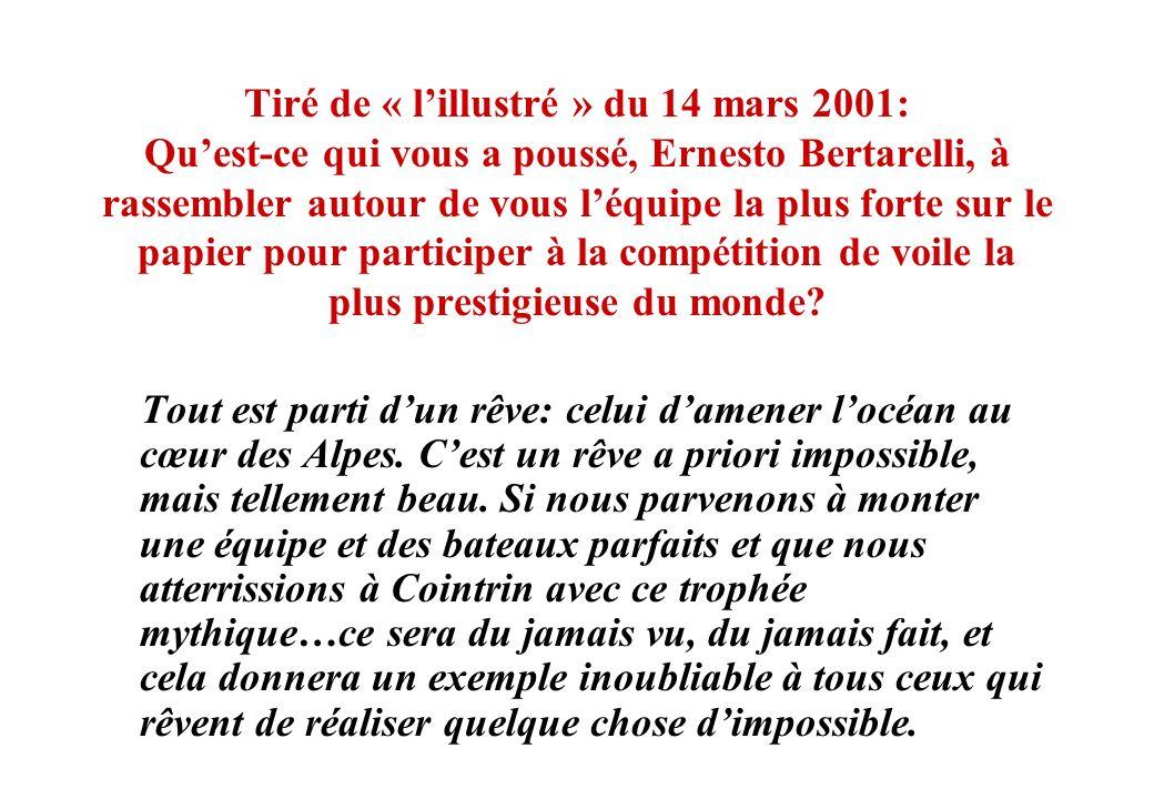 Tiré de « l'illustré » du 14 mars 2001: Qu'est-ce qui vous a poussé, Ernesto Bertarelli, à rassembler autour de vous l'équipe la plus forte sur le papier pour participer à la compétition de voile la plus prestigieuse du monde