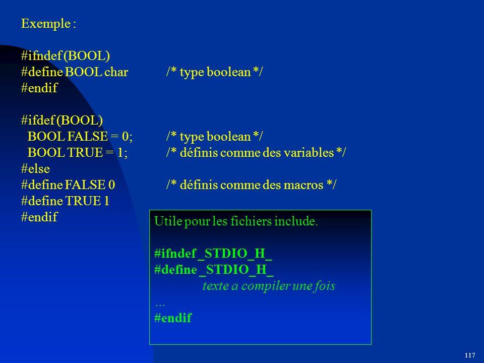 Exemple : #ifndef (BOOL) #define BOOL char /* type boolean */ #endif. #ifdef (BOOL) BOOL FALSE = 0; /* type boolean */