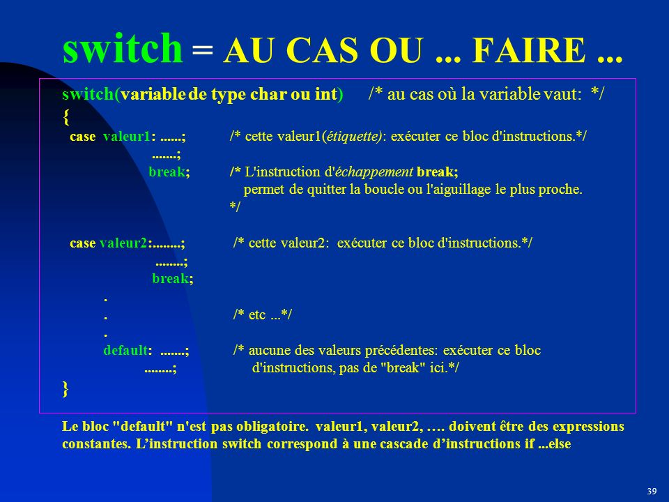 switch = AU CAS OU ... FAIRE ... switch(variable de type char ou int) /* au cas où la variable vaut: */