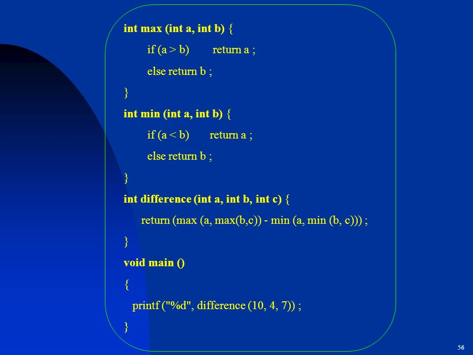 int max (int a, int b) { if (a > b) return a ; else return b ; } int min (int a, int b) {