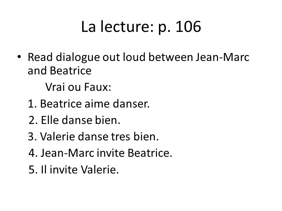 La lecture: p. 106 Read dialogue out loud between Jean-Marc and Beatrice. Vrai ou Faux: 1. Beatrice aime danser.