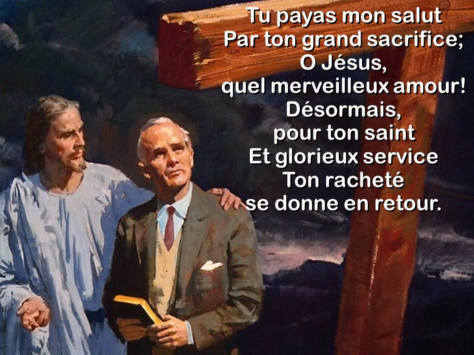 Tu payas mon salut Par ton grand sacrifice; O Jésus,