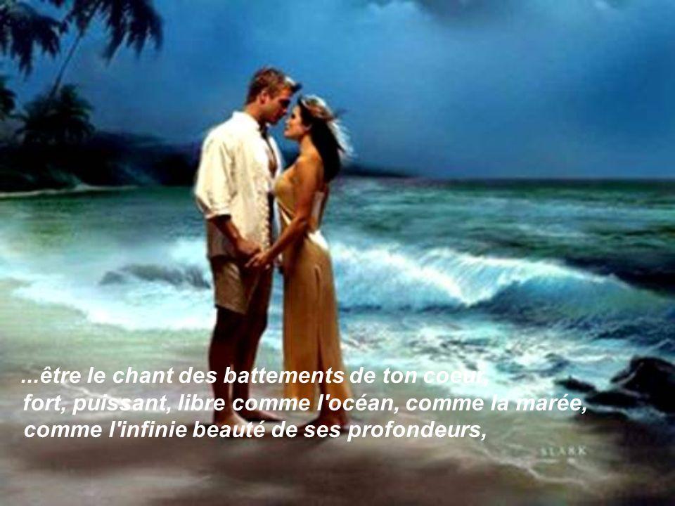 ...être le chant des battements de ton coeur, fort, puissant, libre comme l océan, comme la marée, comme l infinie beauté de ses profondeurs,