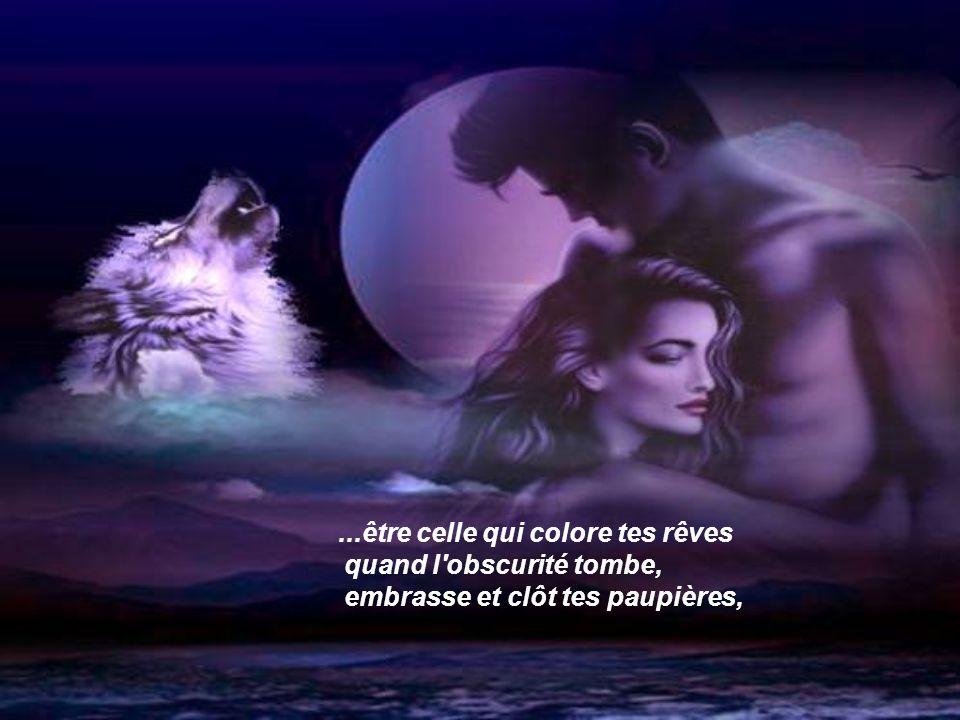 . ...être celle qui colore tes rêves quand l obscurité tombe, embrasse et clôt tes paupières,