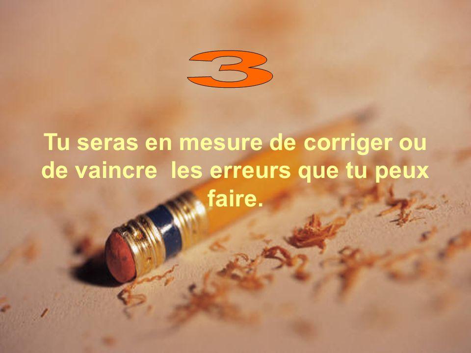 3 Tu seras en mesure de corriger ou de vaincre les erreurs que tu peux faire.