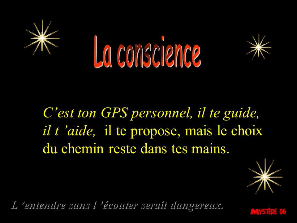 La conscience C'est ton GPS personnel, il te guide, il t 'aide, il te propose, mais le choix du chemin reste dans tes mains.