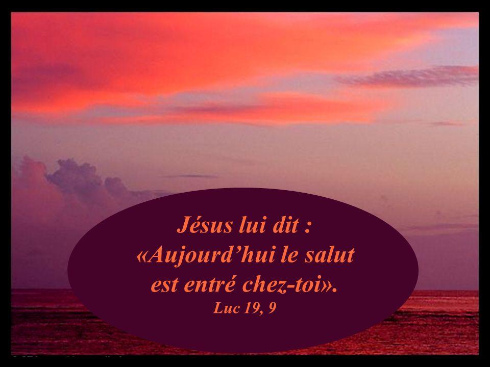 Jésus lui dit : «Aujourd'hui le salut est entré chez-toi». Luc 19, 9