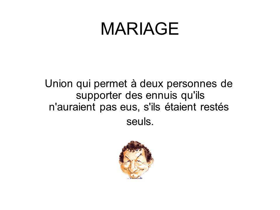 MARIAGE Union qui permet à deux personnes de supporter des ennuis qu ils n auraient pas eus, s ils étaient restés.