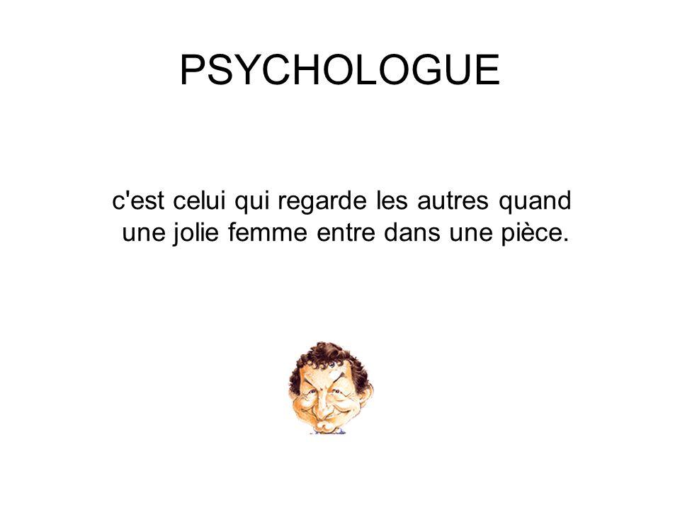 PSYCHOLOGUE c est celui qui regarde les autres quand une jolie femme entre dans une pièce.