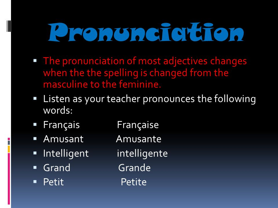 Pronunciation The pronunciation of most adjectives changes when the the spelling is changed from the masculine to the feminine.