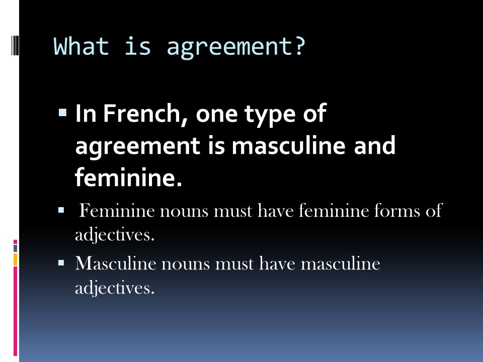 In French, one type of agreement is masculine and feminine.